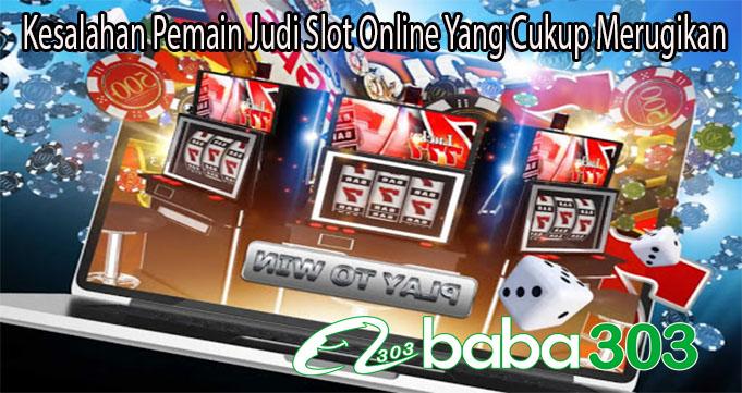 Kesalahan Pemain Judi Slot Online Yang Cukup Merugikan