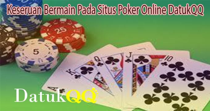 Keseruan Bermain Pada Situs Poker Online DatukQQ